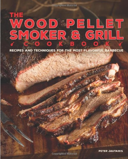 The Wood Pellet Smoker and Grill Cookbook: Recipes and Techniques for the Most Flavorful and Delicious